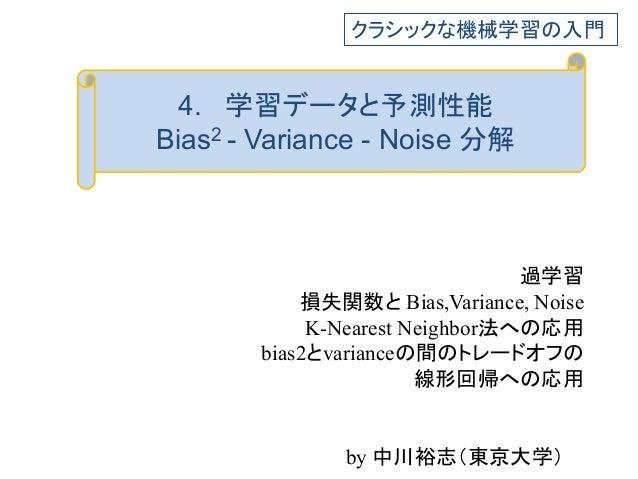 4. 学習データと予測性能 Bias2 - Variance - Noise 分解 過学習 損失関数と Bias,Variance, Noise K-Nearest Neighbor法への応用 bias2とvarianceの間のトレードオフの ...