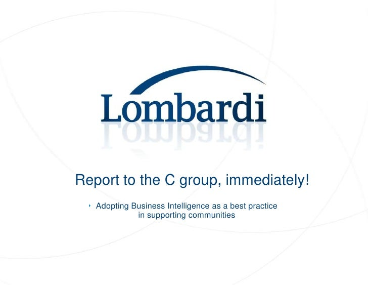 Report to the C group, immediately!<br /><ul><li>Adopting Business Intelligence as a best practice in supporting communiti...