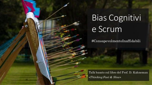 Bias Cognitivi e Scrum #ConsapevolmenteInaffidabili Talk basato sul libro del Prof. D. Kahneman «Thinking Fast & Slow»