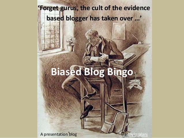 'Forget gurus, the cult of the evidence  based blogger has taken over …'  Biased Blog Bingo  A presentation blog via Taylo...