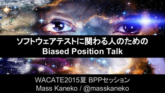 ソフトウェアテストに関わる人のための Biased Position Talk WACATE2015夏 BPPセッション Mass Kaneko / @masskaneko