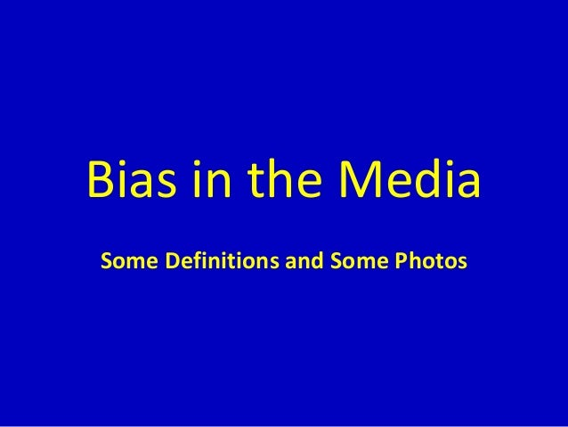 Bias in the Media Some Definitions and Some Photos