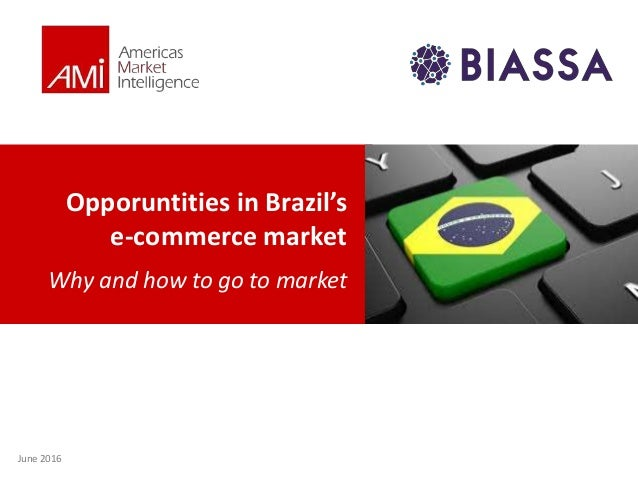 Opporuntities in Brazil's e-commerce market Why and how to go to market June 2016
