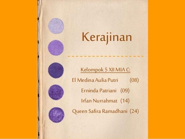 Kerajinan Kelompok 5 XII MIA C: El Medina AuliaPutri (08) Erninda Patriani (09) Irfan Nurrahmat (14) Queen Safira Ramadhan...