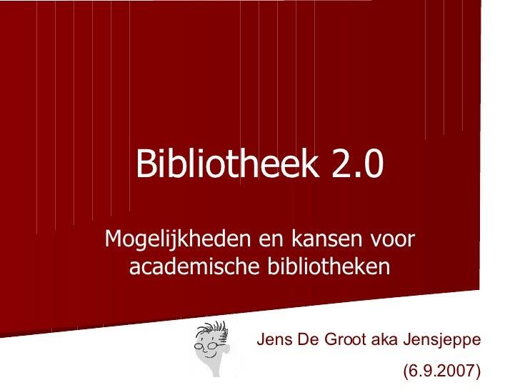 Bibliotheek 2.0 Mogelijkheden en kansen voor academische bibliotheken Jens De Groot aka Jensjeppe (6.9.2007)