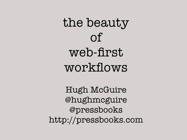 the beauty        of    web-first   workflows    Hugh McGuire    @hughmcguire     @pressbookshttp://pressbooks.com