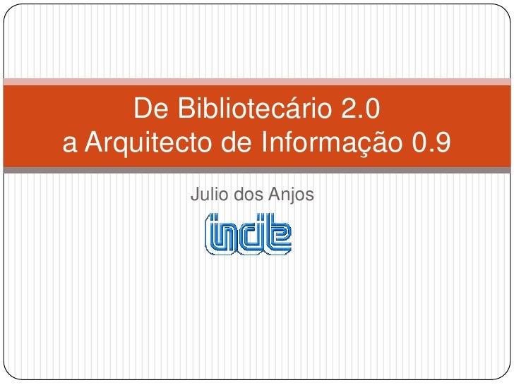 Julio dos Anjos<br />De Bibliotecário 2.0a Arquitecto de Informação 0.9 <br />