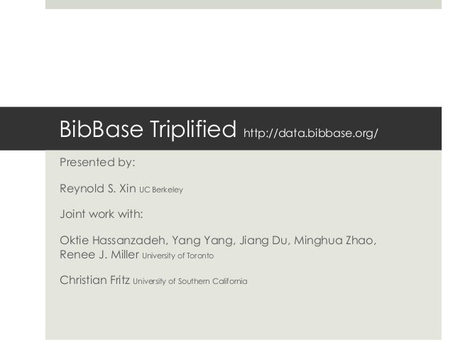 BibBase Triplified http://data.bibbase.org/ Presented by: Reynold S. Xin UC Berkeley Joint work with: Oktie Hassanzadeh, Y...