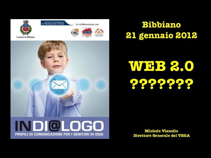 Bibbiano21 gennaio 2012WEB 2.0???????       Michele Vianello Direttore Generale del VEGA