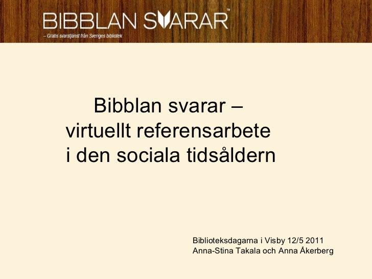 Bibblan svarar –  virtuellt referensarbete  i den sociala tidsåldern Biblioteksdagarna i Visby 12/5 2011  Anna-Stina Takal...
