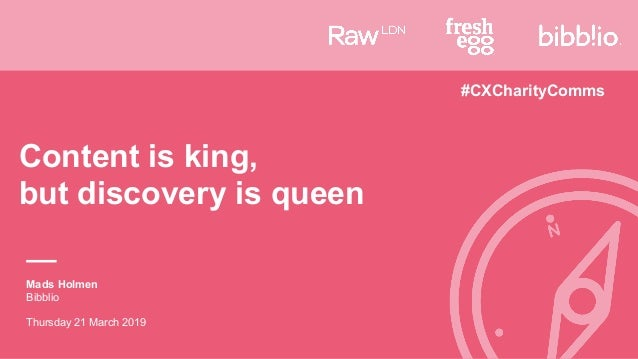 Content is king,  but discovery is queen Mads Holmen Bibblio Thursday 21 March 2019 #CXCharityComms