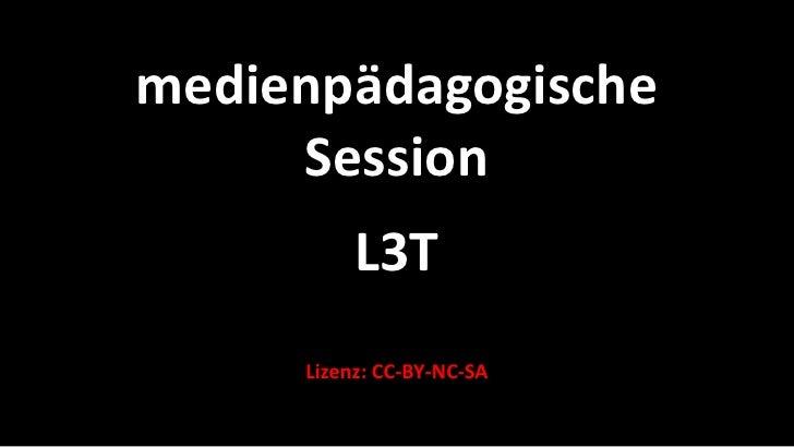 medienpädagogische      Session           L3T      Lizenz: CC-BY-NC-SA
