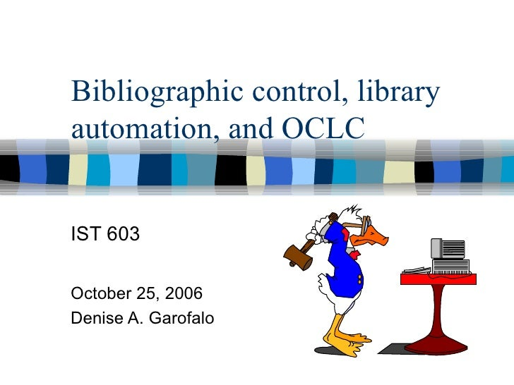 Bibliographic control, library automation, and OCLC IST 603 October 25, 2006 Denise A. Garofalo