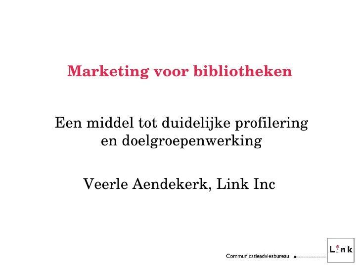 Marketing voor bibliotheken Een middel tot duidelijke profilering en doelgroepenwerking Veerle Aendekerk, Link Inc