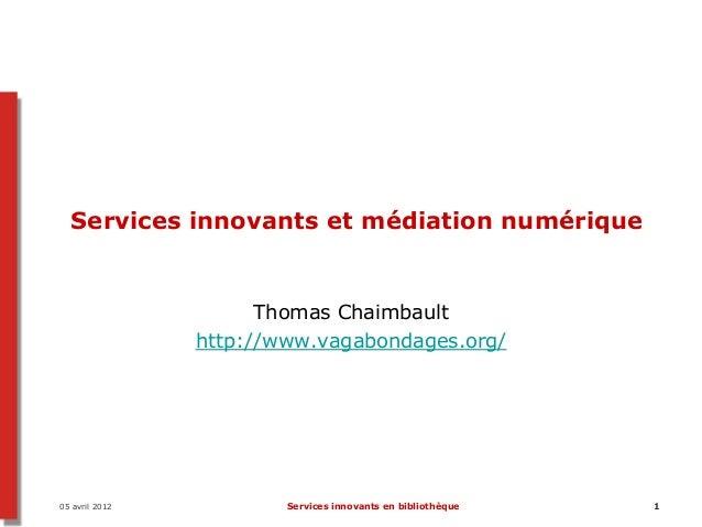05 avril 2012 Services innovants en bibliothèque 1 Services innovants et médiation numérique Thomas Chaimbault http://www....
