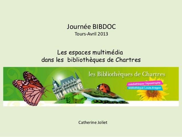 Journée BIBDOC           Tours-Avril 2013      Les espaces multimédiadans les bibliothèques de Chartres            Catheri...