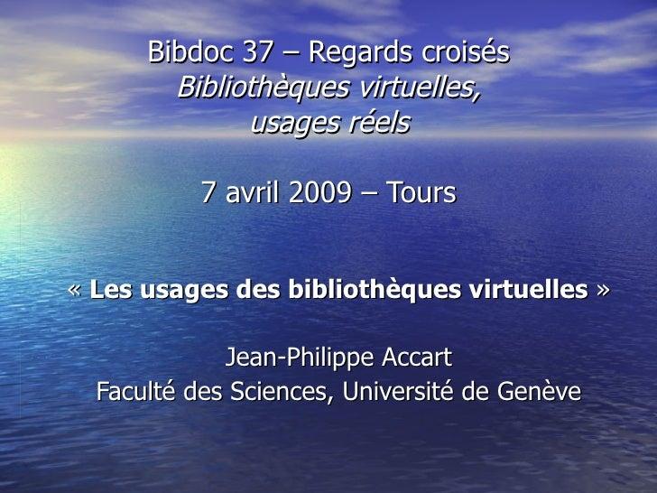 Bibdoc 37 – Regards croisés Bibliothèques virtuelles, usages réels 7 avril 2009 – Tours « Les usages des bibliothèques vi...