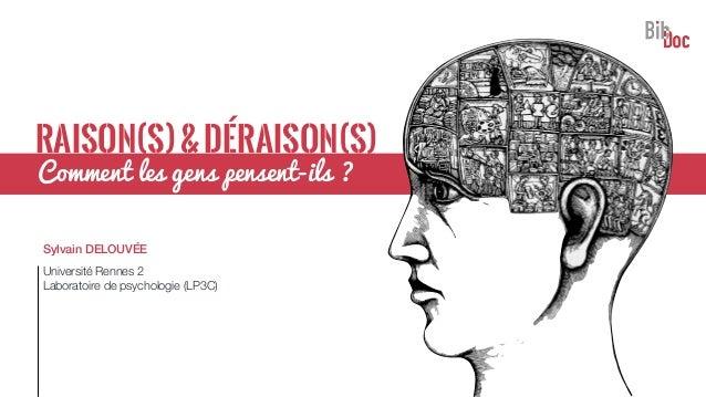 RAISON(S)&DÉRAISON(S) Sylvain DELOUVÉE Université Rennes 2 Laboratoire de psychologie (LP3C) Comment les gens pensent-ils ?
