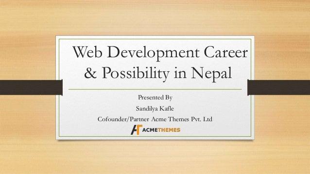 Web Development Career & Possibility in Nepal Presented By Sandilya Kafle Cofounder/Partner Acme Themes Pvt. Ltd