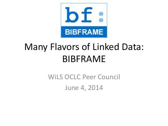 Many Flavors of Linked Data: BIBFRAME WiLS OCLC Peer Council June 4, 2014
