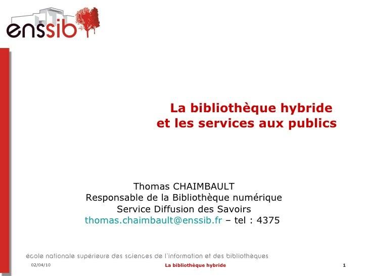 La bibliothèque hybride  et les services aux publics Thomas CHAIMBAULT Responsable de la Bibliothèque numérique Service Di...