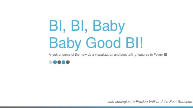BI, BI, Baby Baby Good BI! A look at some of the new data visualization and storytelling features in Power BI with apologi...
