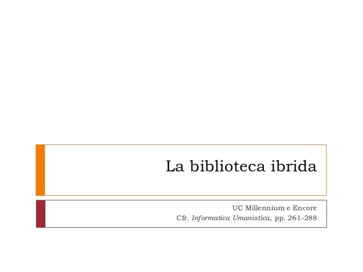 La biblioteca ibrida                  UC Millennium e Encore Cfr. Informatica Umanistica, pp. 261-288