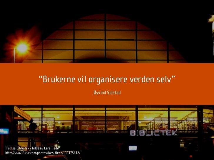 """""""Brukerne vil organisere verden selv""""                                                      Øyvind Solstad     Tromsø Bibli..."""