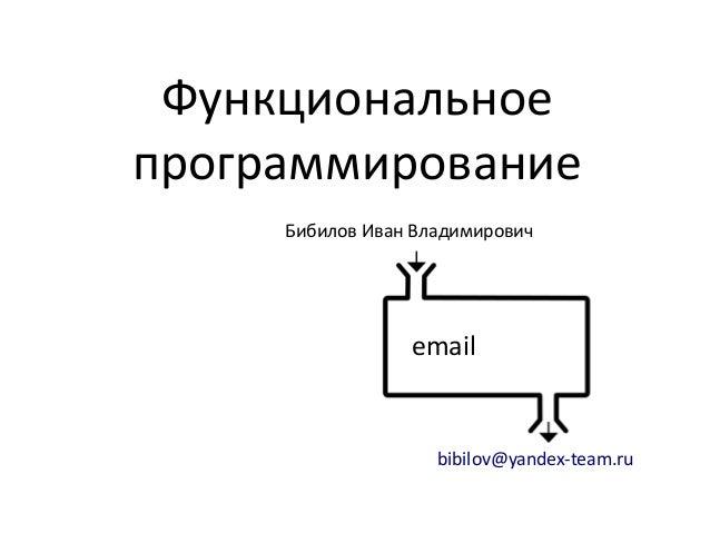 Функциональное программирование Бибилов Иван Владимирович  email  bibilov@yandex-team.ru
