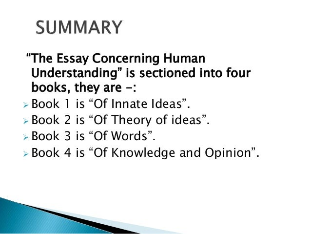 essay of human understanding summary An essay concerning human understanding begins with a short epistle to the reader and a general introduction to the work as a whole it includes analysis of general terms, the names of simple ideas, the names of substances, an account of abstract and concrete terms, and a discussion concerning the abuse of words.