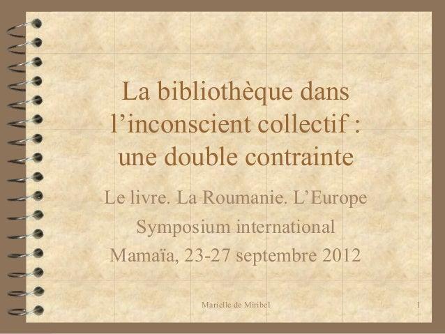 Marielle de Miribel 1La bibliothèque dansl'inconscient collectif :une double contrainteLe livre. La Roumanie. L'EuropeSymp...