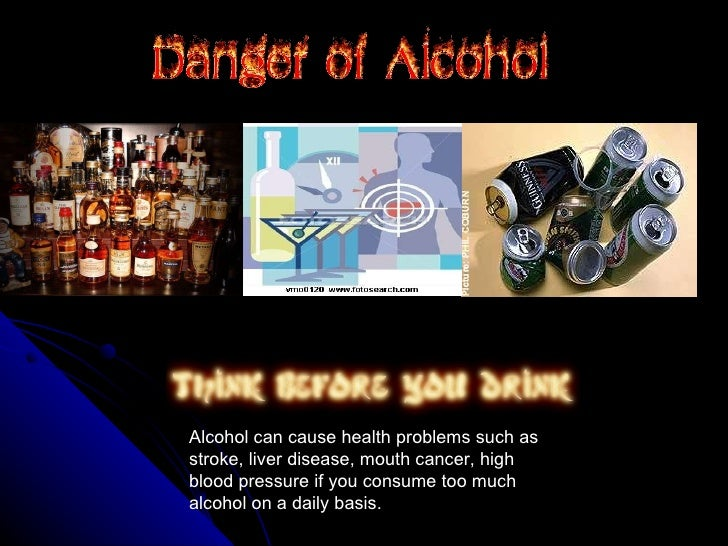 Alcohol can cause health problems such as stroke, liver disease, mouth cancer, high blood pressure if you consume too much...
