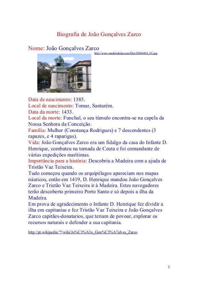 Biografia de João Gonçalves Zarco Nome: João Gonçalves Zarco http://www.madeirahelp.com/files/20060410_01.jpg Data de nasc...