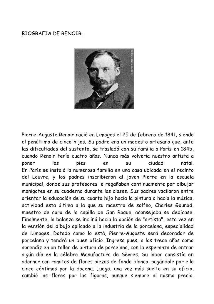 BIOGRAFIA DE RENOIR.Pierre-Auguste Renoir nació en Limoges el 25 de febrero de 1841, siendoel penúltimo de cinco hijos. Su...