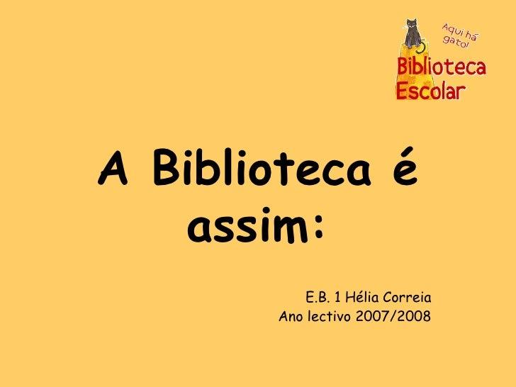 A Biblioteca é assim: E.B. 1 Hélia Correia Ano lectivo 2007/2008