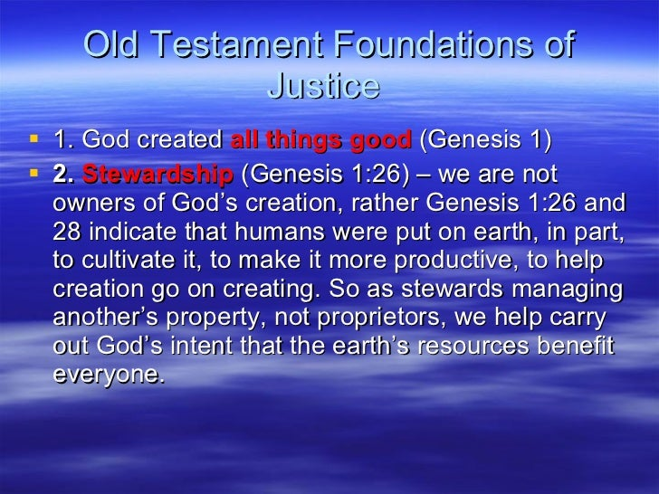 Old Testament Foundations of Justice  <ul><li>1. God created  all things good  (Genesis 1) </li></ul><ul><li>2.  Stewardsh...