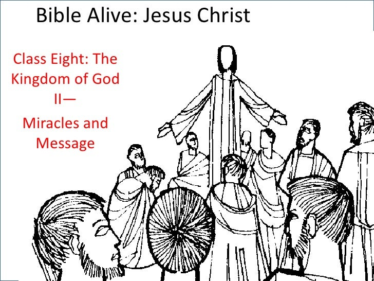 Bible Alive: Jesus Christ<br />Class Eight: The Kingdom of God II—<br />Miracles and Message<br />