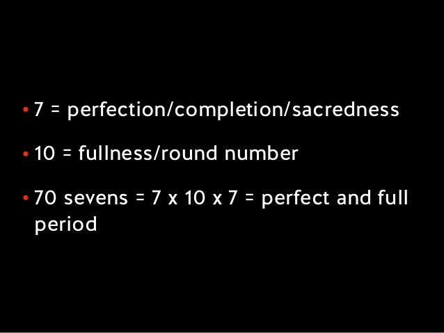 • 7 = perfection/completion/sacredness • 10 = fullness/round number • 70 sevens = 7 x 10 x 7 = perfect and full period