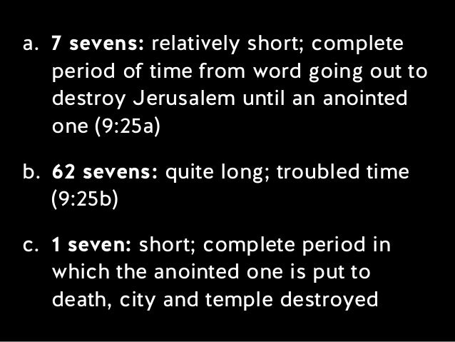 a. 7 sevens: relatively short; complete period of time from word going out to destroy Jerusalem until an anointed one (9:2...