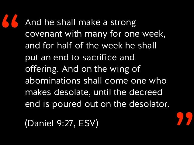 ''And he shall make a strong covenant with many for one week, and for half of the week he shall put an end to sacrifice an...