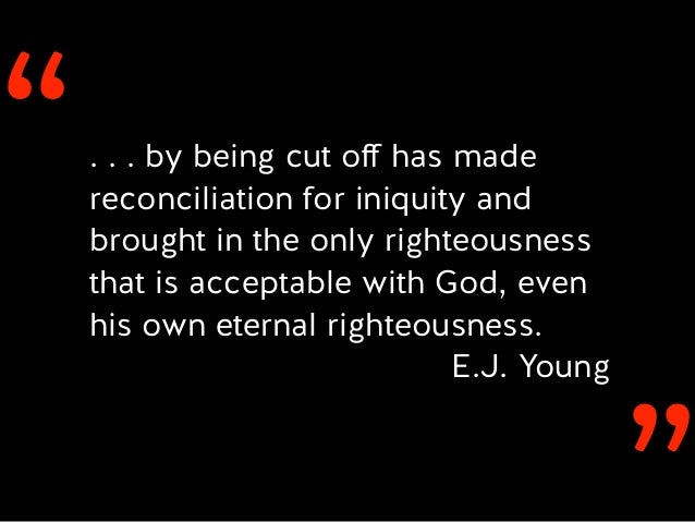 ''. . . by being cut off has made reconciliation for iniquity and brought in the only righteousness that is acceptable with...