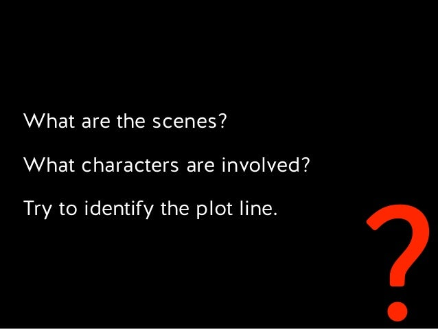 ? What are the scenes? What characters are involved? Try to identify the plot line.