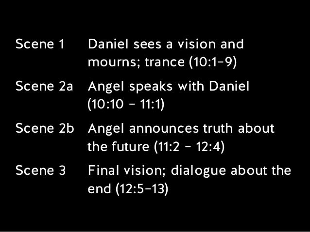 Scene 1 Daniel sees a vision and mourns; trance (10:1–9) Scene 2a Angel speaks with Daniel  (10:10 – 11:1) Scene 2b Angel...