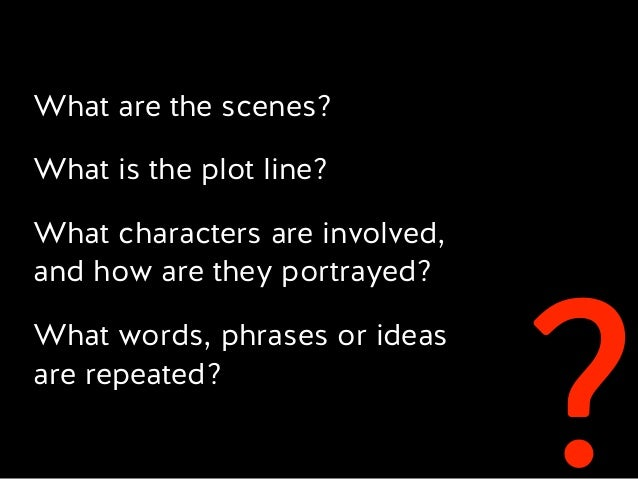? What are the scenes? What is the plot line? What characters are involved,  and how are they portrayed? What words, phra...
