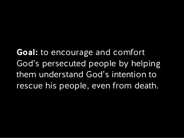 Goal: to encourage and comfort God's persecuted people by helping them understand God's intention to rescue his people, ev...