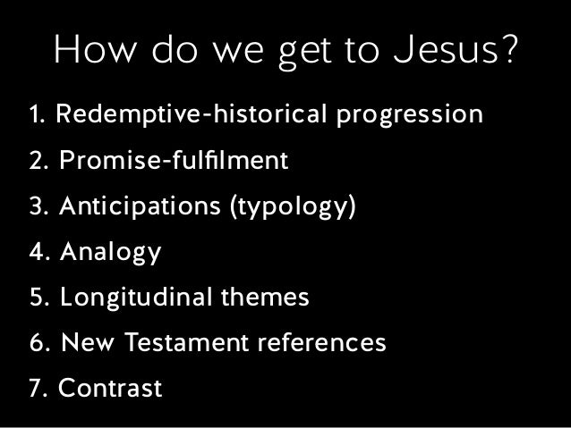 How do we get to Jesus? 1. Redemptive-historical progression 2. Promise-fulfilment 3. Anticipations (typology) 4. Analogy 5...