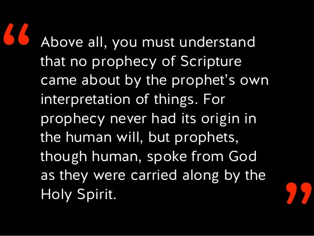 ''Above all, you must understand that no prophecy of Scripture came about by the prophet's own interpretation of things. F...