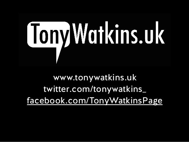 www.tonywatkins.uk twitter.com/tonywatkins_ facebook.com/TonyWatkinsPage