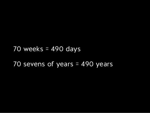 70 weeks = 490 days 70 sevens of years = 490 years