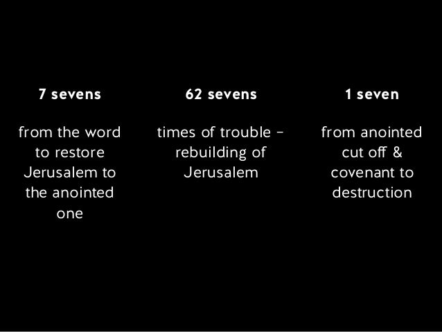 7 sevens from the word  to restore Jerusalem to the anointed one 62 sevens times of trouble – rebuilding of Jerusalem 1...
